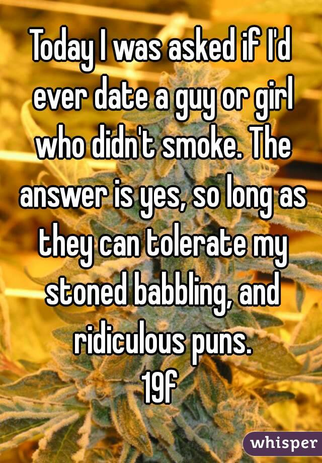 Today I was asked if I'd ever date a guy or girl who didn't smoke. The answer is yes, so long as they can tolerate my stoned babbling, and ridiculous puns. 19f