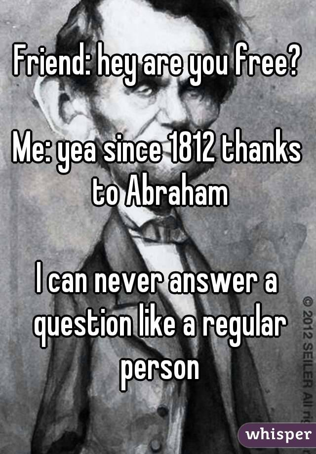 Friend: hey are you free?  Me: yea since 1812 thanks to Abraham  I can never answer a question like a regular person