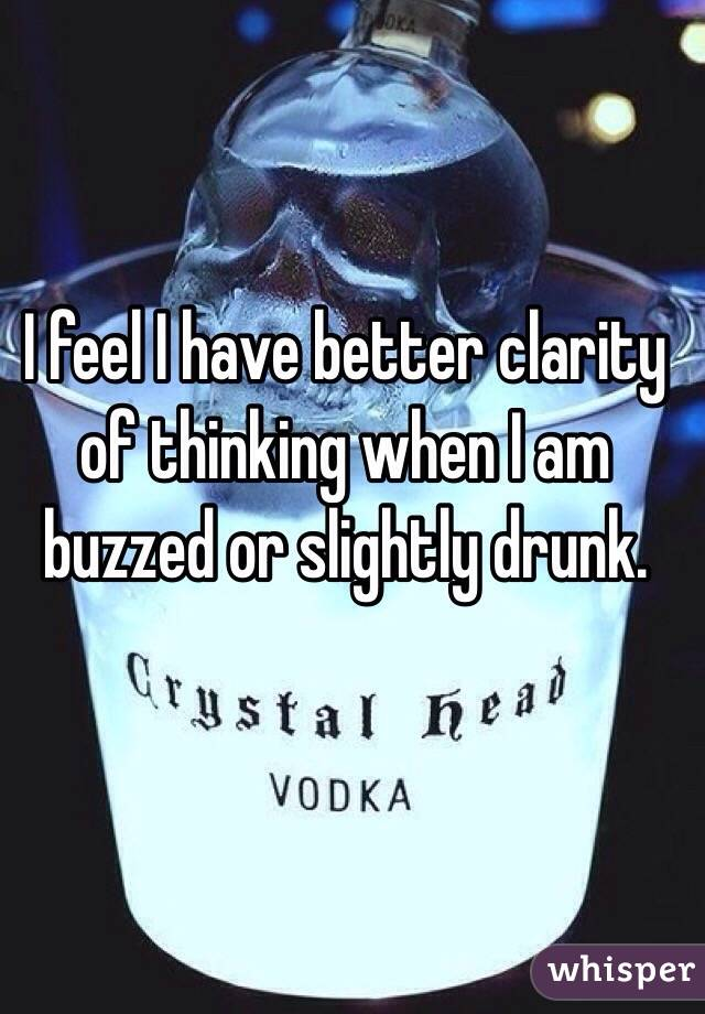 I feel I have better clarity of thinking when I am buzzed or slightly drunk.