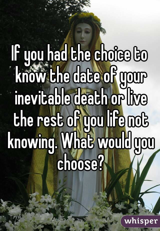 If you had the choice to know the date of your inevitable death or live the rest of you life not knowing. What would you choose?