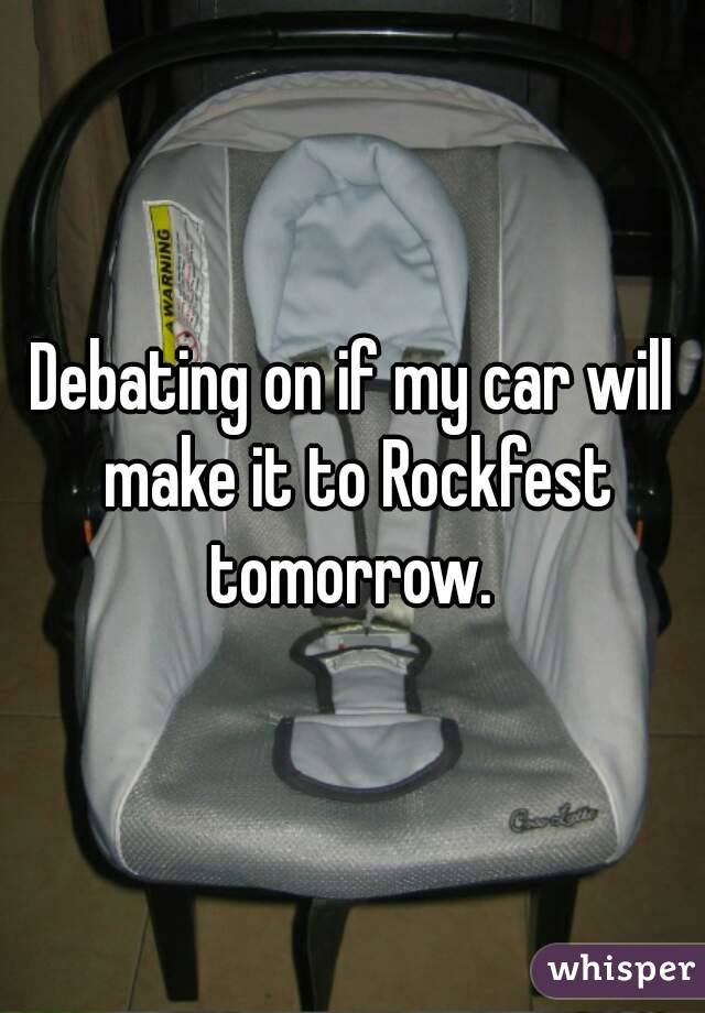 Debating on if my car will make it to Rockfest tomorrow.