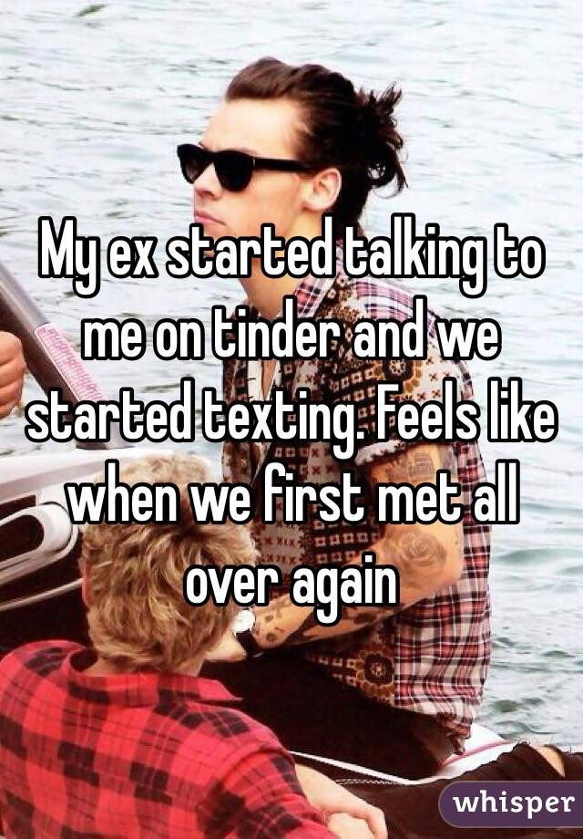 My ex started talking to me on tinder and we started texting. Feels like when we first met all over again