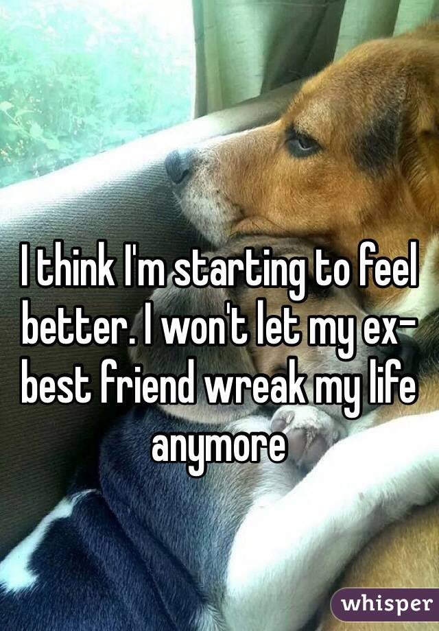 I think I'm starting to feel better. I won't let my ex-best friend wreak my life anymore