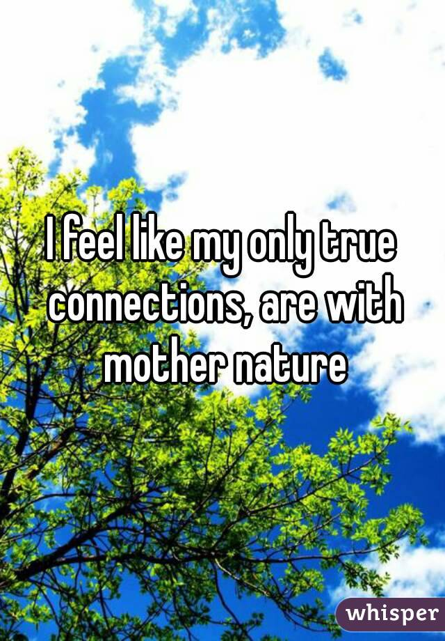 I feel like my only true connections, are with mother nature