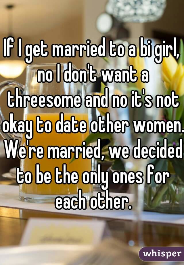 If I get married to a bi girl, no I don't want a threesome and no it's not okay to date other women. We're married, we decided to be the only ones for each other.