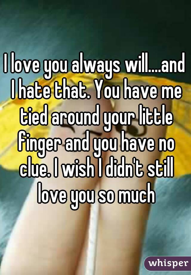 I love you always will....and I hate that. You have me tied around your little finger and you have no clue. I wish I didn't still love you so much