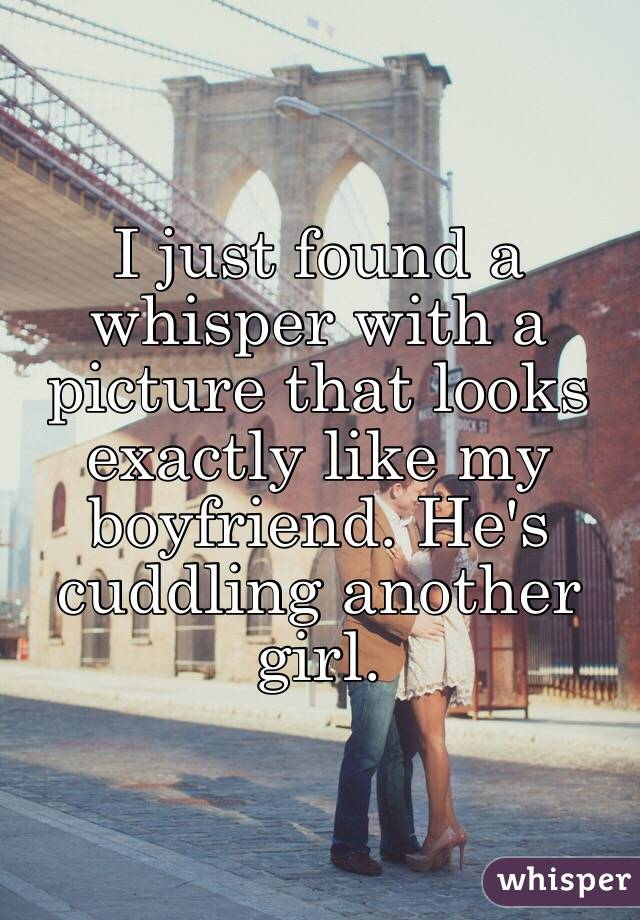 I just found a whisper with a picture that looks exactly like my boyfriend. He's cuddling another girl.