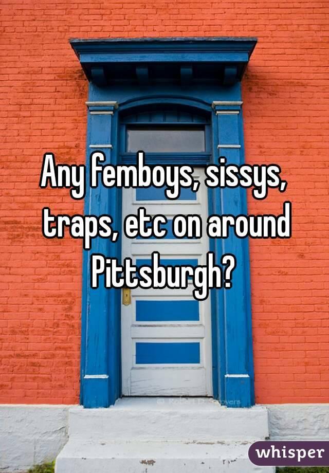 Any femboys, sissys, traps, etc on around Pittsburgh?