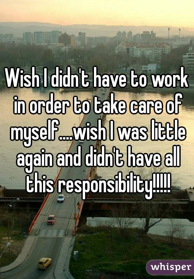 Wish I didn't have to work in order to take care of myself....wish I was little again and didn't have all this responsibility!!!!!