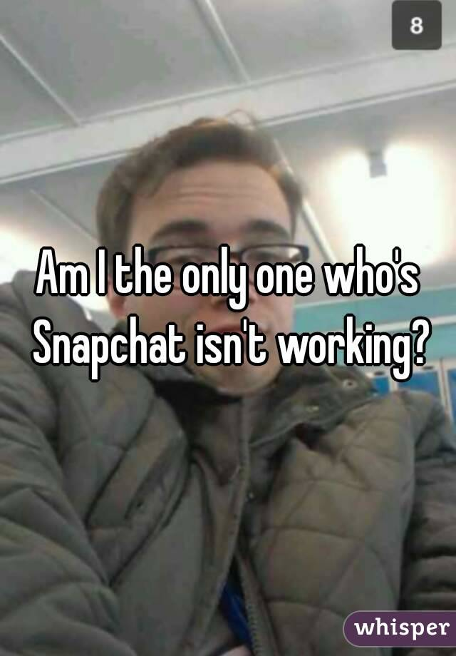 Am I the only one who's Snapchat isn't working?