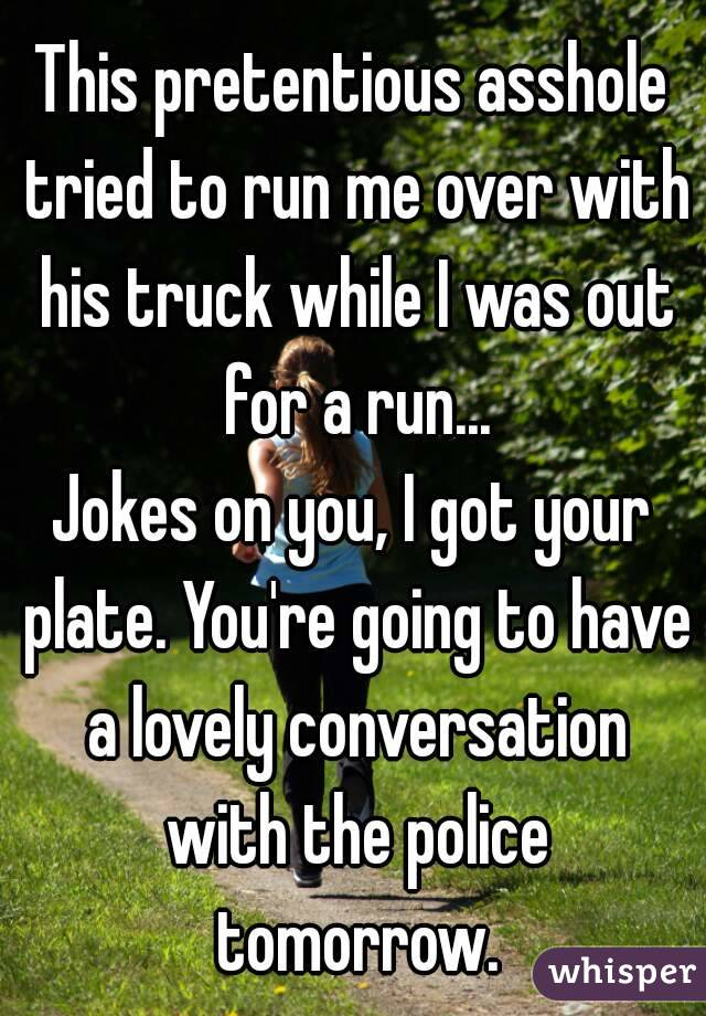 This pretentious asshole tried to run me over with his truck while I was out for a run... Jokes on you, I got your plate. You're going to have a lovely conversation with the police tomorrow.