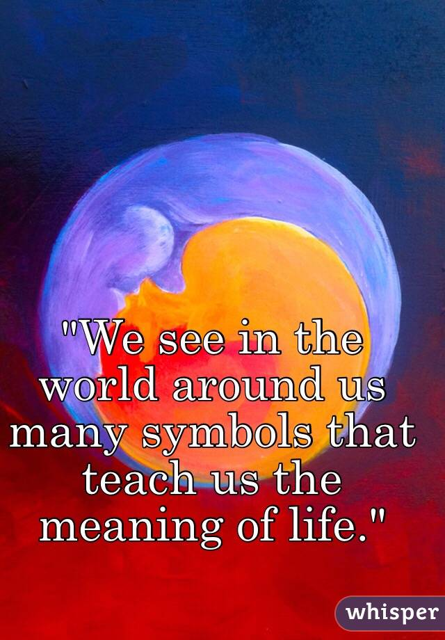 """""""We see in the world around us many symbols that teach us the meaning of life."""""""