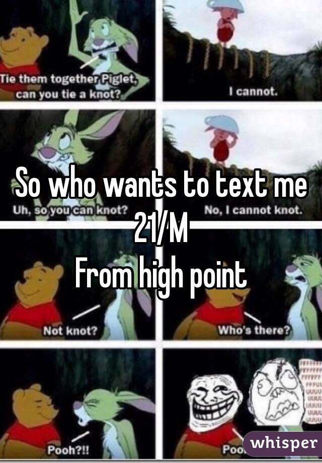 So who wants to text me 21/M  From high point