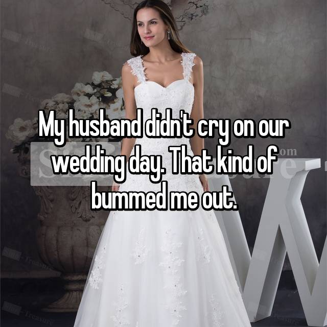 My husband didn't cry on our wedding day. That kind of bummed me out.