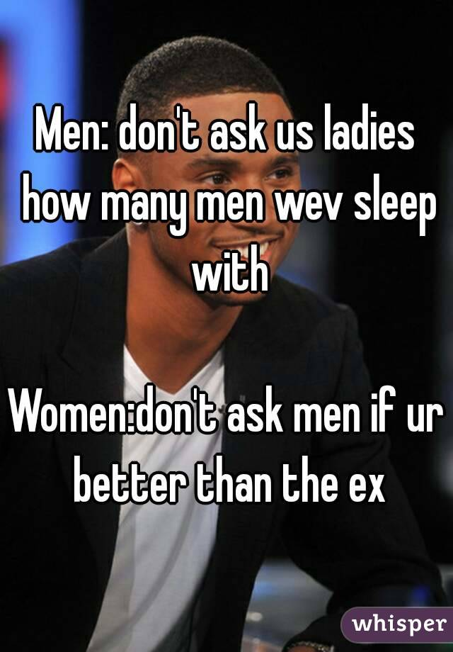 Men: don't ask us ladies how many men wev sleep with  Women:don't ask men if ur better than the ex