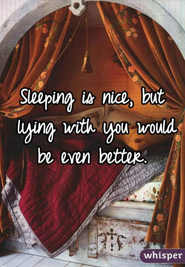 Sleeping is nice, but lying with you would be even better.