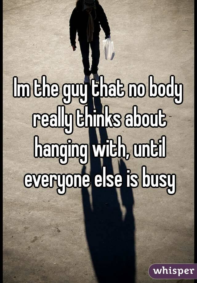 Im the guy that no body really thinks about hanging with, until everyone else is busy