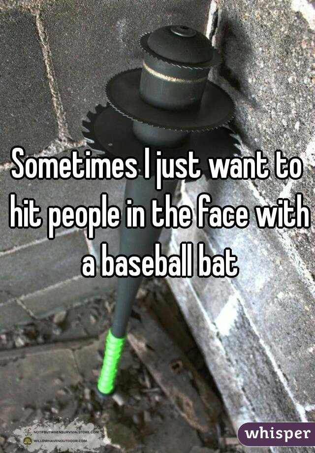 Sometimes I just want to hit people in the face with a baseball bat