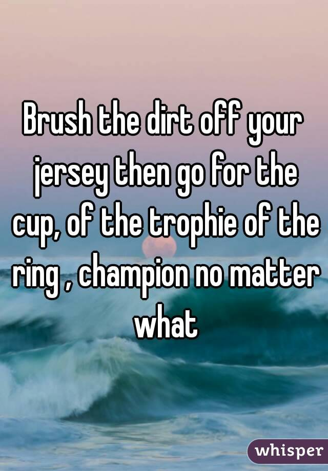 Brush the dirt off your jersey then go for the cup, of the trophie of the ring , champion no matter what