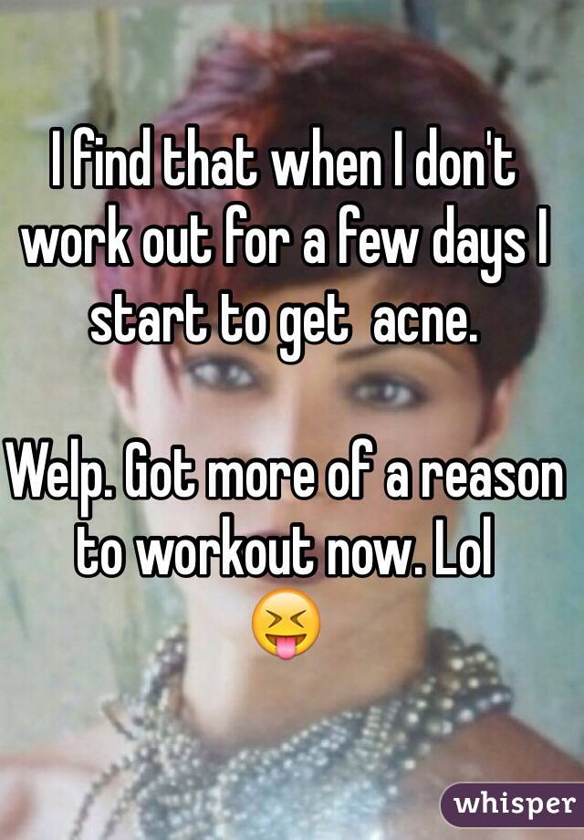 I find that when I don't work out for a few days I start to get  acne.   Welp. Got more of a reason to workout now. Lol 😝