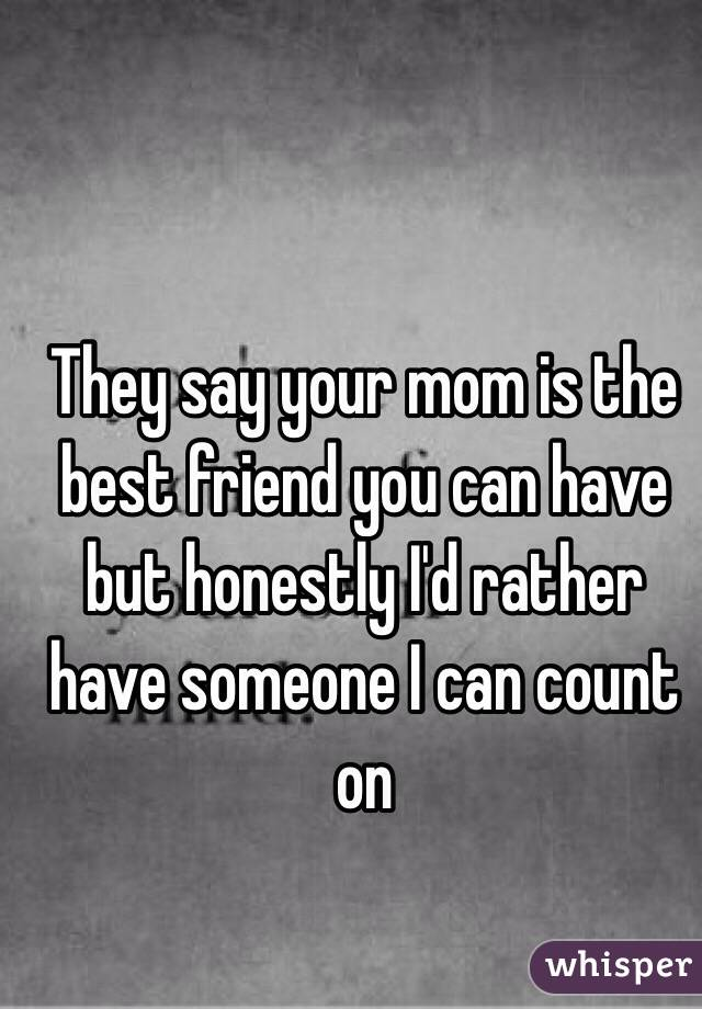 They say your mom is the best friend you can have but honestly I'd rather have someone I can count on
