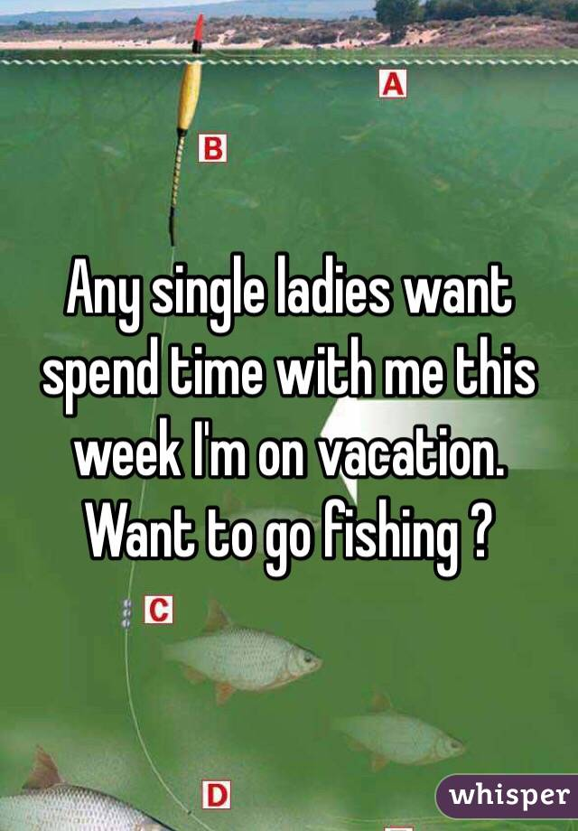 Any single ladies want spend time with me this week I'm on vacation. Want to go fishing ?