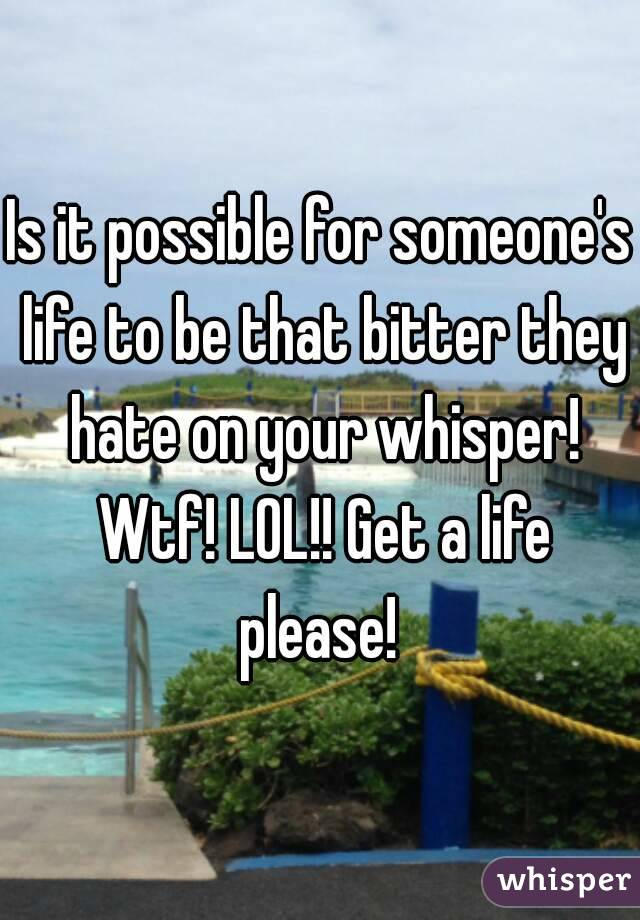 Is it possible for someone's life to be that bitter they hate on your whisper! Wtf! LOL!! Get a life please!
