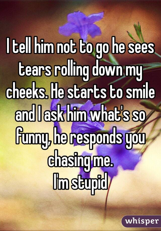 I tell him not to go he sees tears rolling down my cheeks. He starts to smile and I ask him what's so funny, he responds you chasing me. I'm stupid