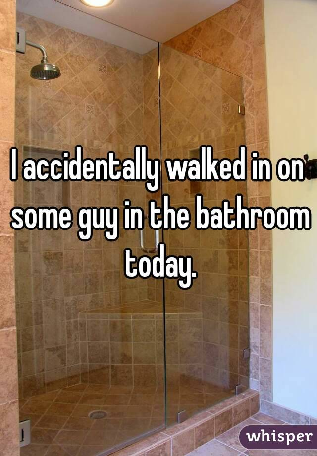 I accidentally walked in on some guy in the bathroom today.
