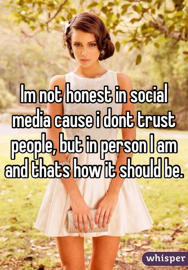 Im not honest in social media cause i dont trust people, but in person I am and thats how it should be.