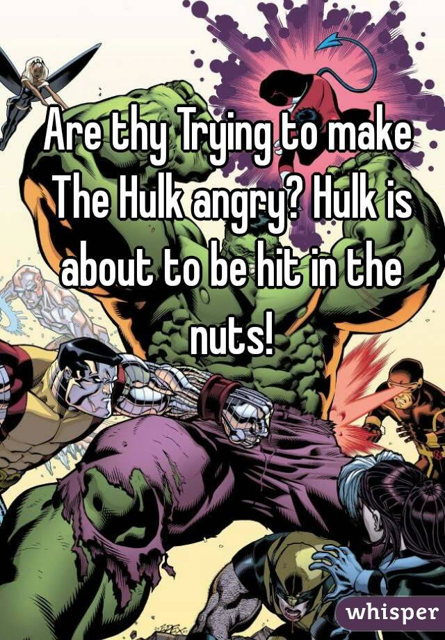 Are thy Trying to make The Hulk angry? Hulk is about to be hit in the nuts!