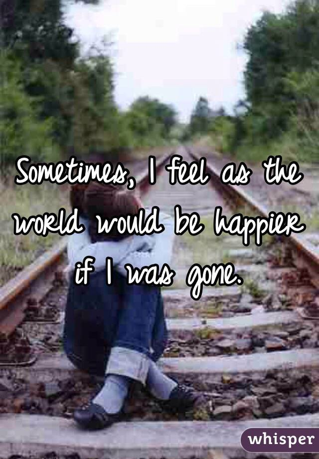 Sometimes, I feel as the world would be happier if I was gone.