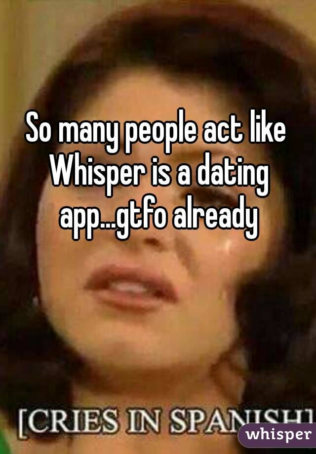 So many people act like Whisper is a dating app...gtfo already