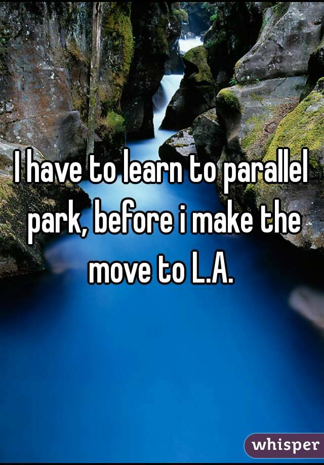 I have to learn to parallel park, before i make the move to L.A.