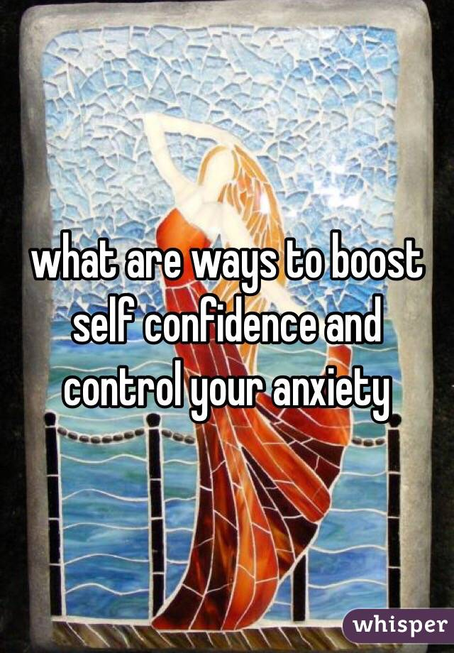 what are ways to boost self confidence and control your anxiety