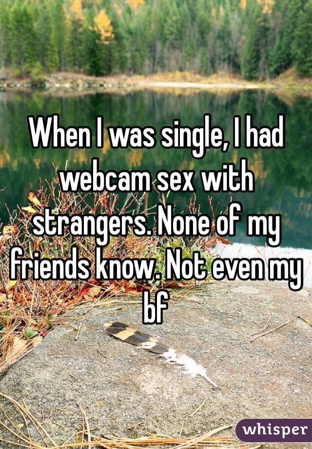 When I was single, I had webcam sex with strangers. None of my friends know. Not even my bf