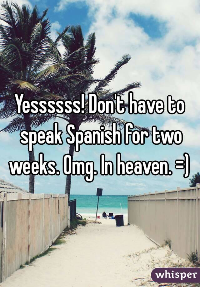 Yessssss! Don't have to speak Spanish for two weeks. Omg. In heaven. =)