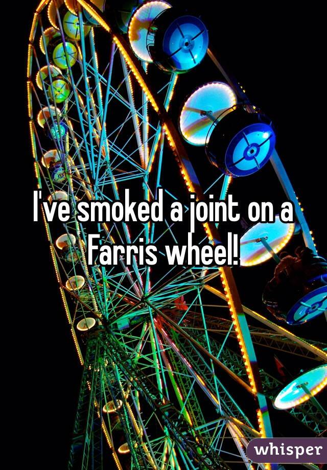 I've smoked a joint on a Farris wheel!