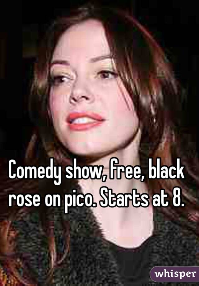 Comedy show, free, black rose on pico. Starts at 8.