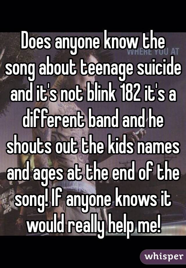 Does anyone know the song about teenage suicide and it's not blink 182 it's a different band and he shouts out the kids names and ages at the end of the song! If anyone knows it would really help me!