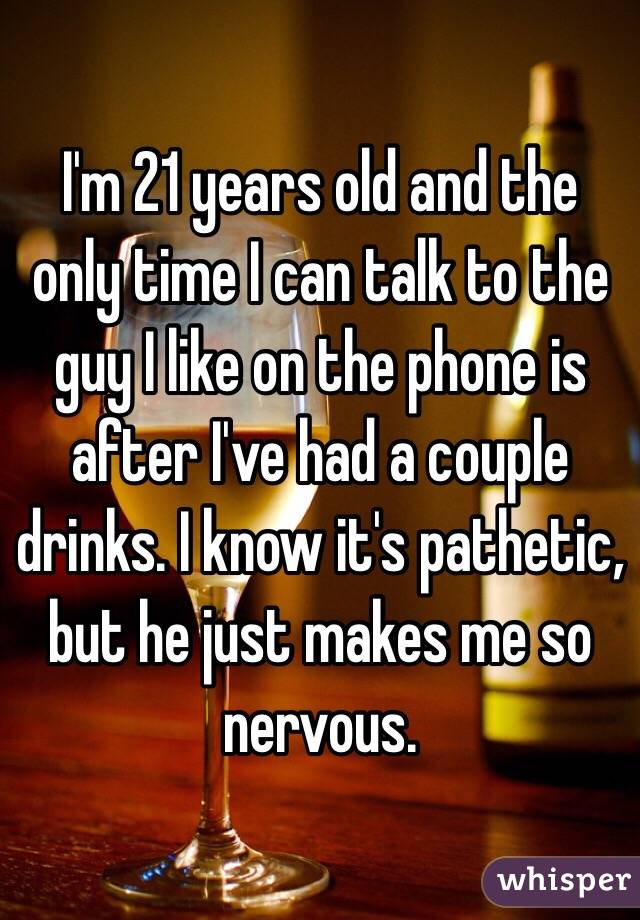 I'm 21 years old and the only time I can talk to the guy I like on the phone is after I've had a couple drinks. I know it's pathetic, but he just makes me so nervous.