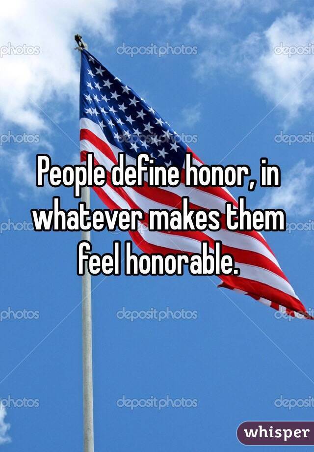 People define honor, in whatever makes them feel honorable.