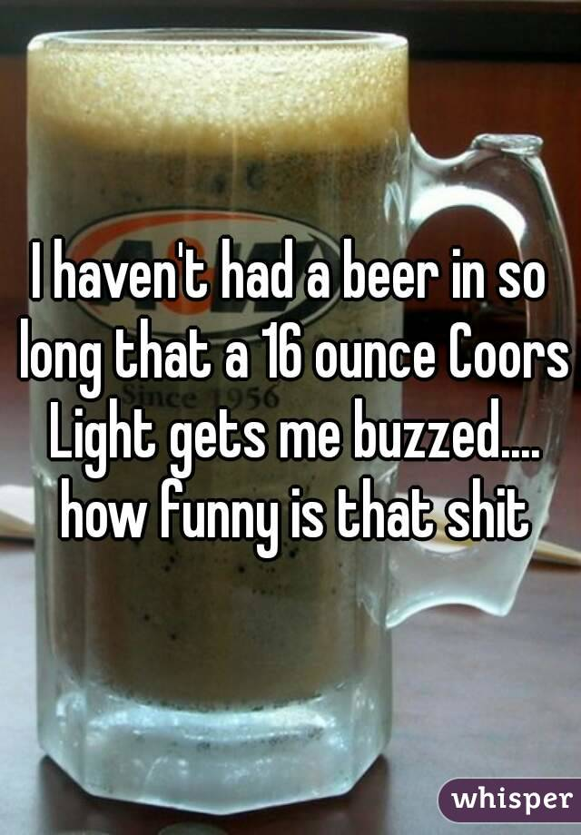I haven't had a beer in so long that a 16 ounce Coors Light gets me buzzed.... how funny is that shit