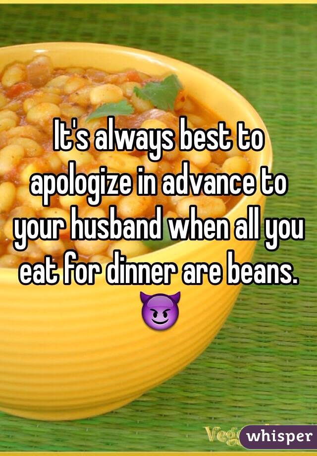 It's always best to apologize in advance to your husband when all you eat for dinner are beans. 😈