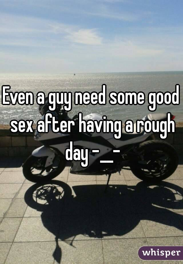 Even a guy need some good sex after having a rough day -__-