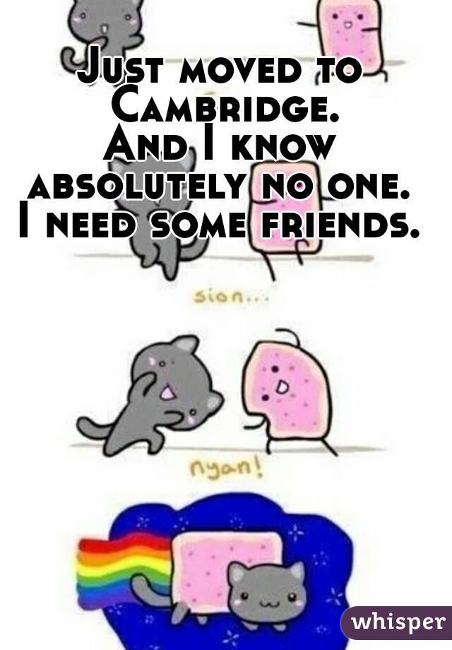 Just moved to Cambridge. And I know absolutely no one.  I need some friends.