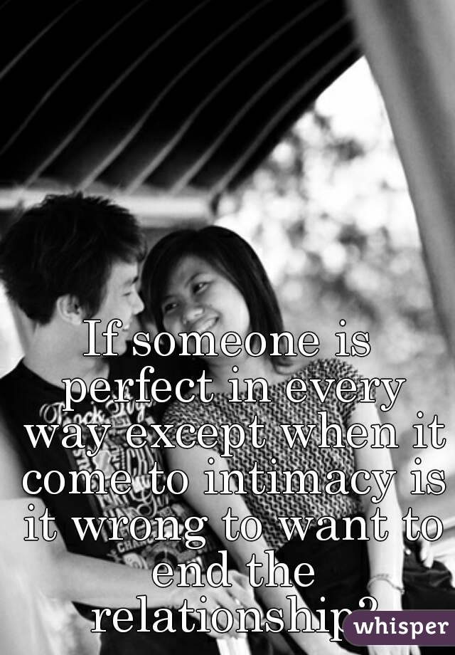If someone is perfect in every way except when it come to intimacy is it wrong to want to end the relationship?