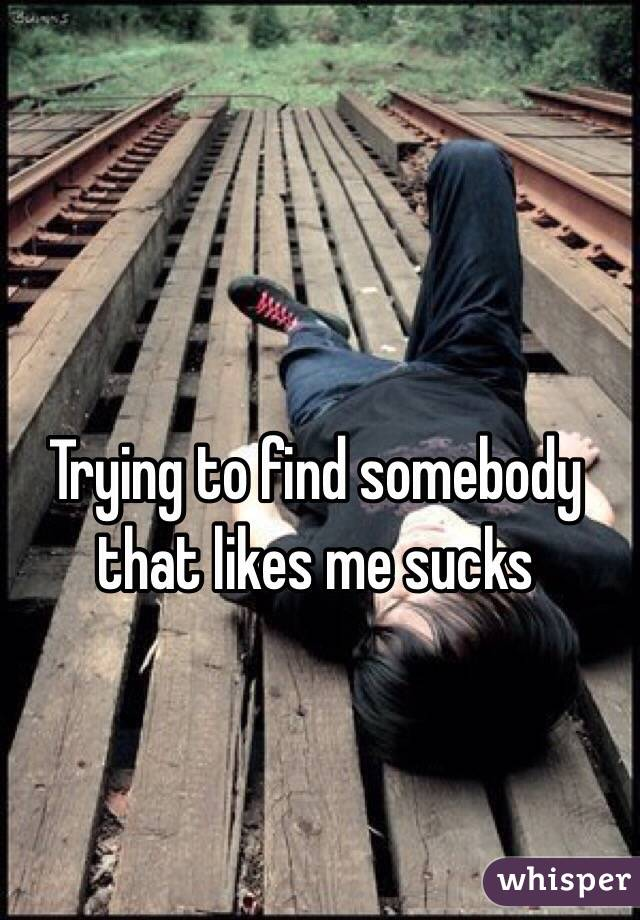 Trying to find somebody that likes me sucks