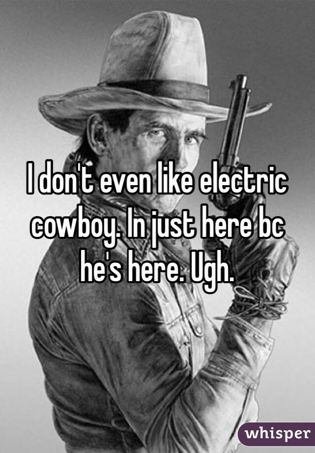 I don't even like electric cowboy. In just here bc he's here. Ugh.