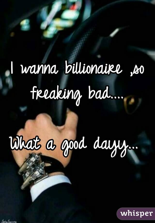 I wanna billionaire ,so freaking bad....   What a good dayy...